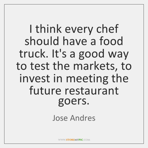 I think every chef should have a food truck. It's a good ...