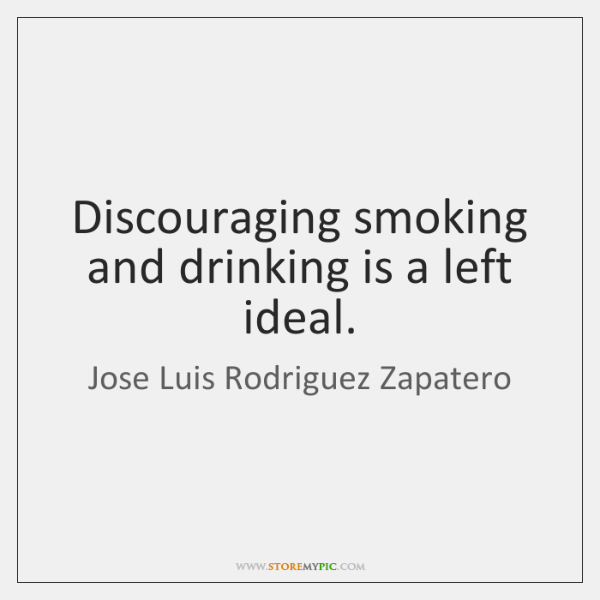 Discouraging smoking and drinking is a left ideal.
