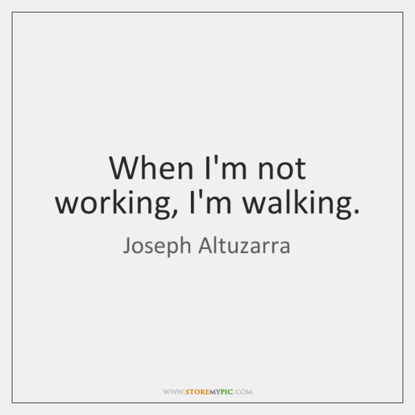 When I'm not working, I'm walking.