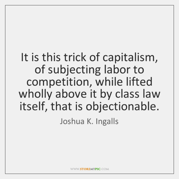 It is this trick of capitalism, of subjecting labor to competition, while ...