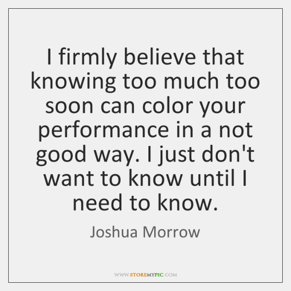 I firmly believe that knowing too much too soon can color your ...