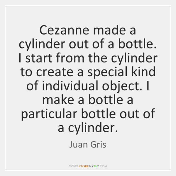 Cezanne made a cylinder out of a bottle. I start from the ...