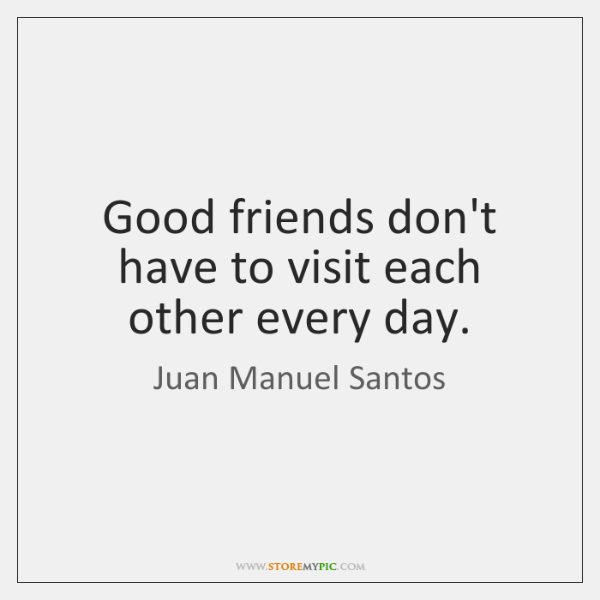 Good friends don't have to visit each other every day.