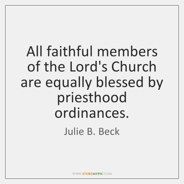 All faithful members of the Lord's Church are equally blessed by priesthood ...