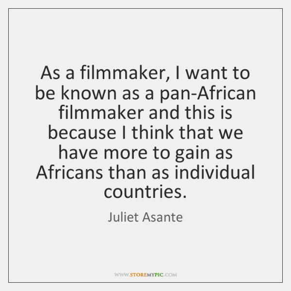 As a filmmaker, I want to be known as a pan-African filmmaker ...