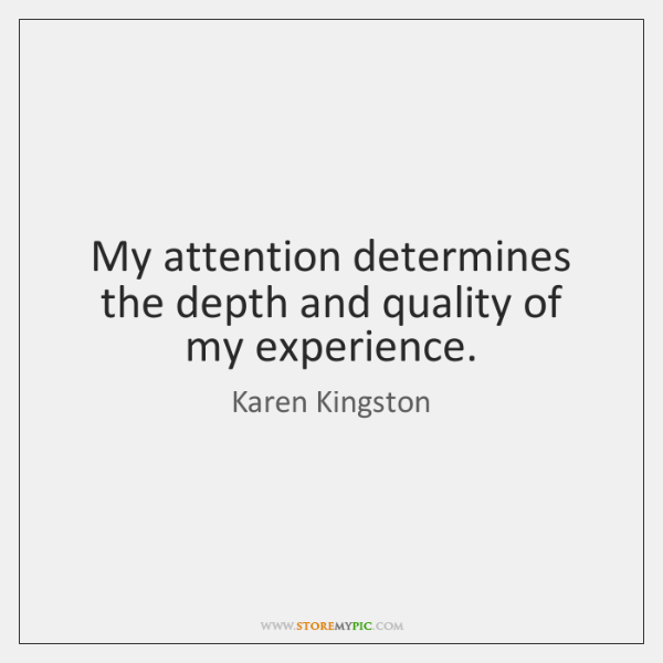 My attention determines the depth and quality of my experience.