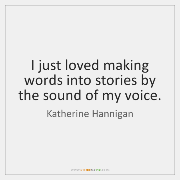 I just loved making words into stories by the sound of my ...