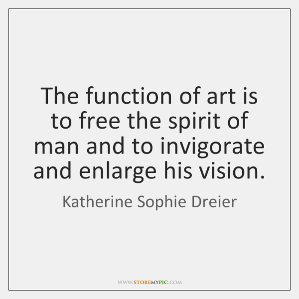 The function of art is to free the spirit of man and ...