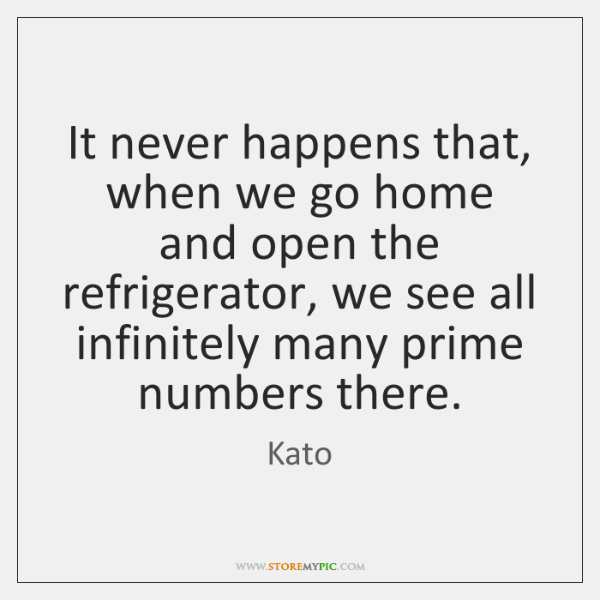 It never happens that, when we go home and open the refrigerator, ...