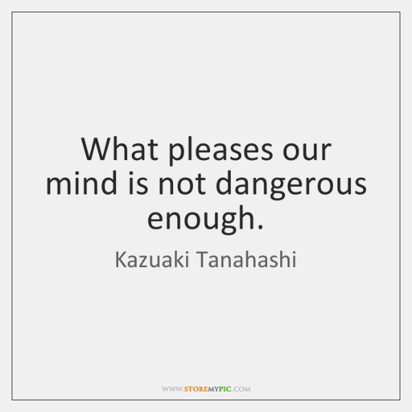 What pleases our mind is not dangerous enough.