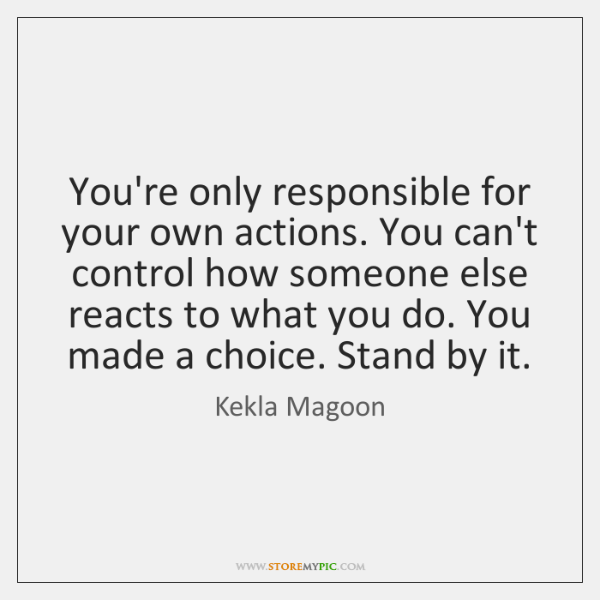You're only responsible for your own actions. You can't control how someone ...