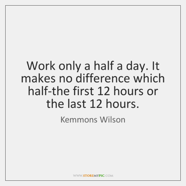 Work only a half a day. It makes no difference which half-the ...