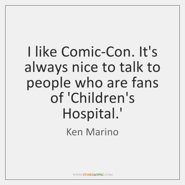 I like Comic-Con. It's always nice to talk to people who are ...