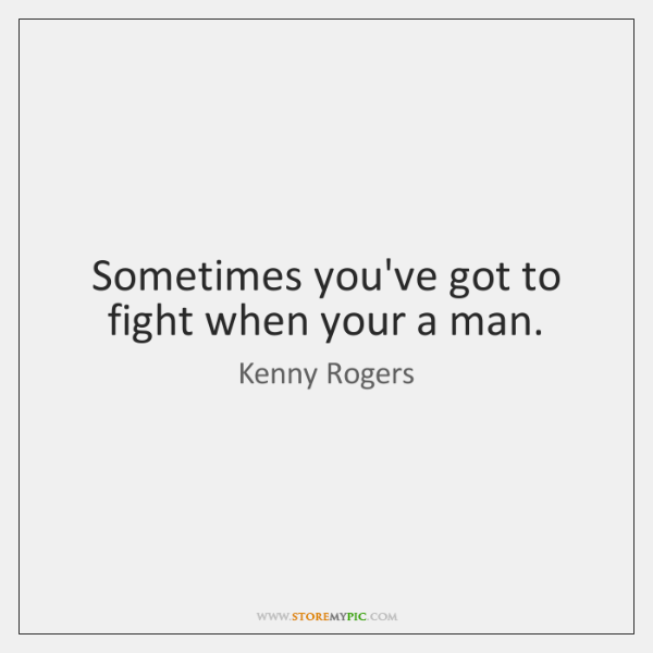 Sometimes you've got to fight when your a man.
