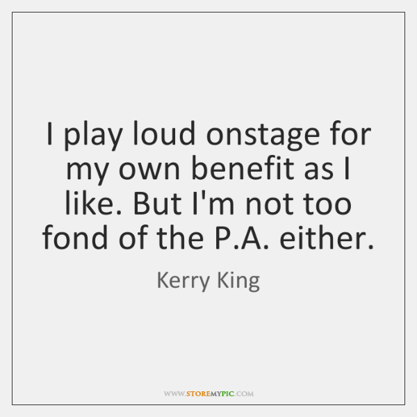 I play loud onstage for my own benefit as I like. But ...