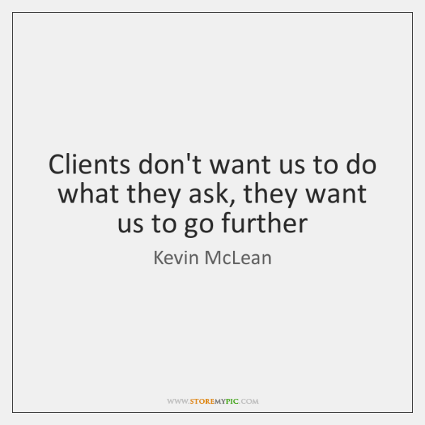 Clients don't want us to do what they ask, they want us ...