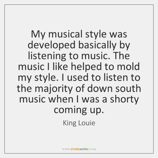 My musical style was developed basically by listening to music. The music ...