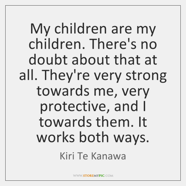 My children are my children. There's no doubt about that at all. ...