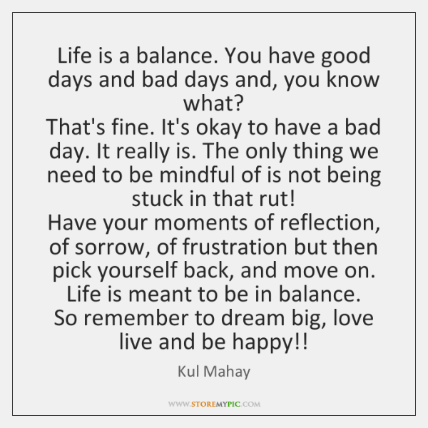 Life is a balance. You have good days and bad days and, ...