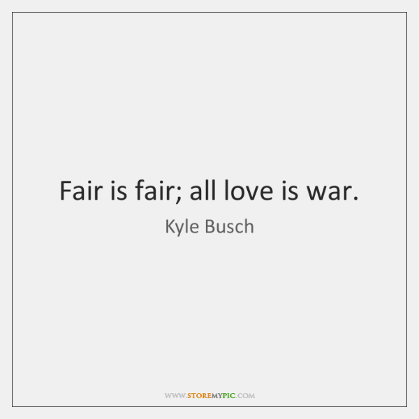 Fair is fair; all love is war.