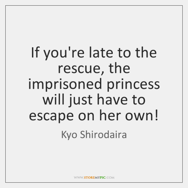 If you're late to the rescue, the imprisoned princess will just have ...