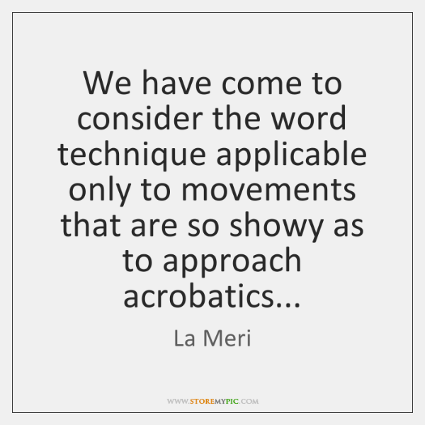 We have come to consider the word technique applicable only to movements ...