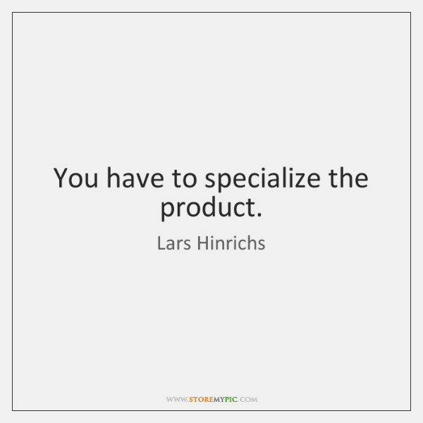 You have to specialize the product.