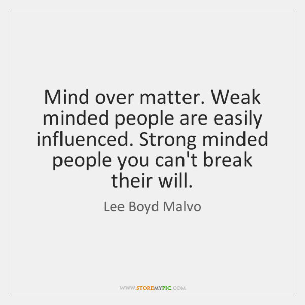 Mind over matter. Weak minded people are easily influenced. Strong minded people ...