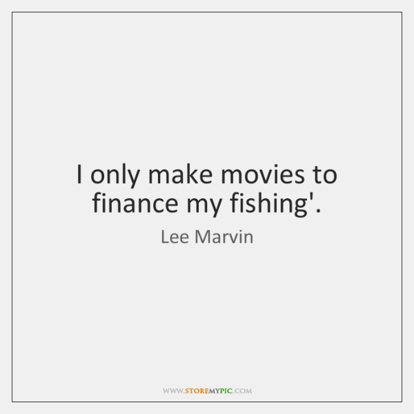 I only make movies to finance my fishing'.