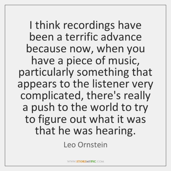 I think recordings have been a terrific advance because now, when you ...