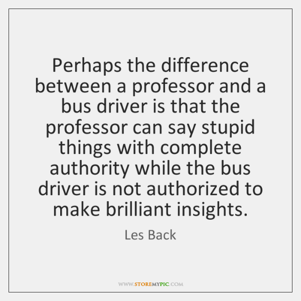 Perhaps the difference between a professor and a bus driver is that ...