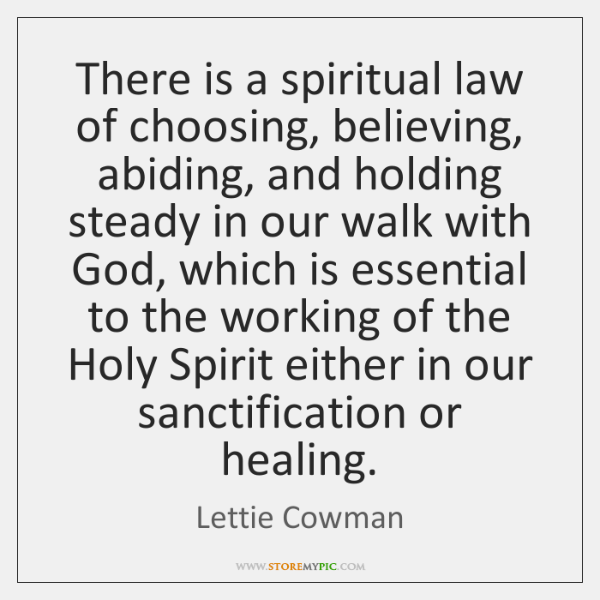 There is a spiritual law of choosing, believing, abiding, and holding steady ...