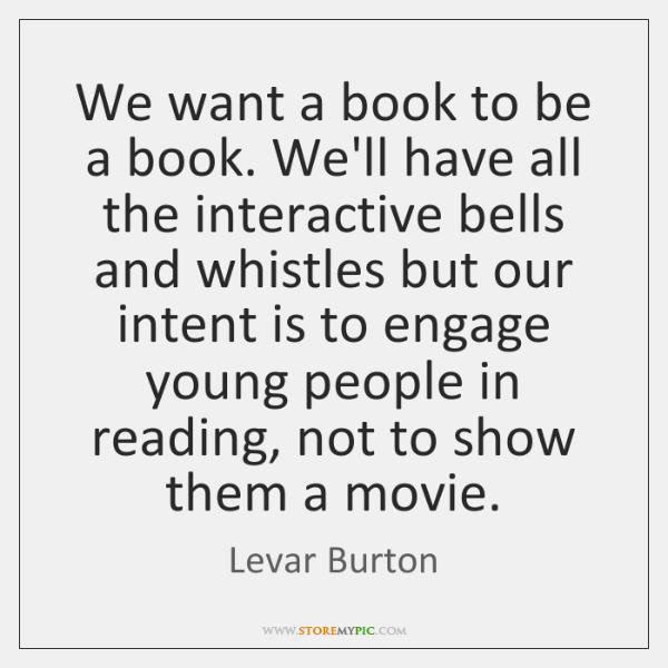 We want a book to be a book. We'll have all the ...