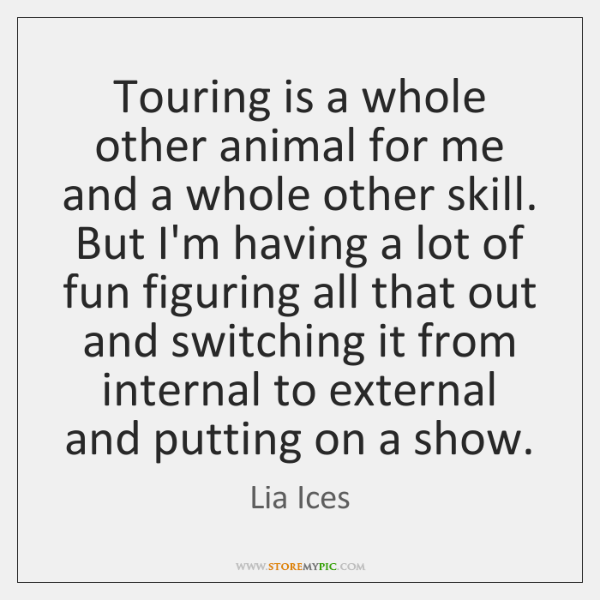 Touring is a whole other animal for me and a whole other ...