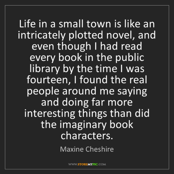 Maxine Cheshire: Life in a small town is like an intricately plotted novel,...