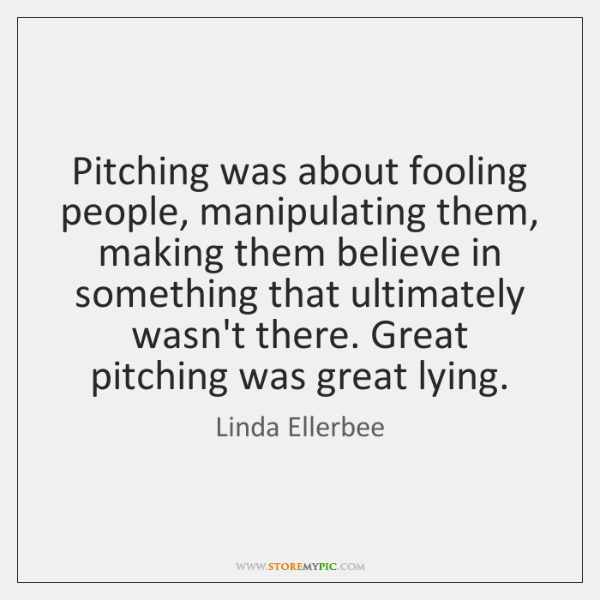 Pitching was about fooling people, manipulating them, making them believe in something ...