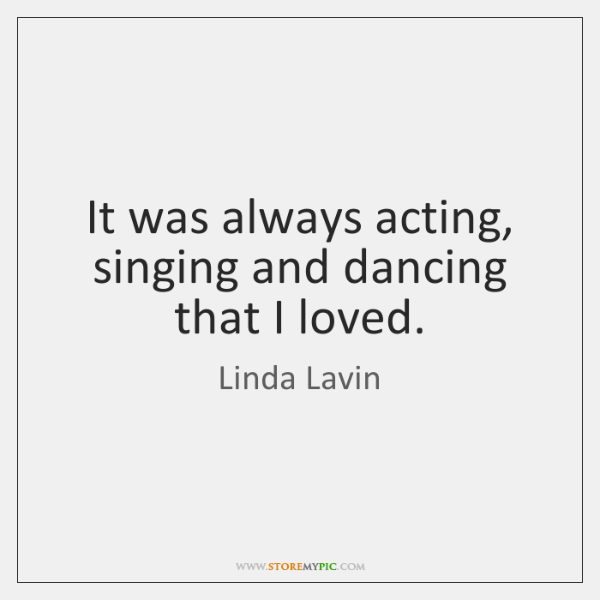 It was always acting, singing and dancing that I loved.