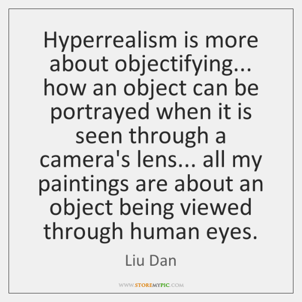Hyperrealism is more about objectifying... how an object can be portrayed when ...