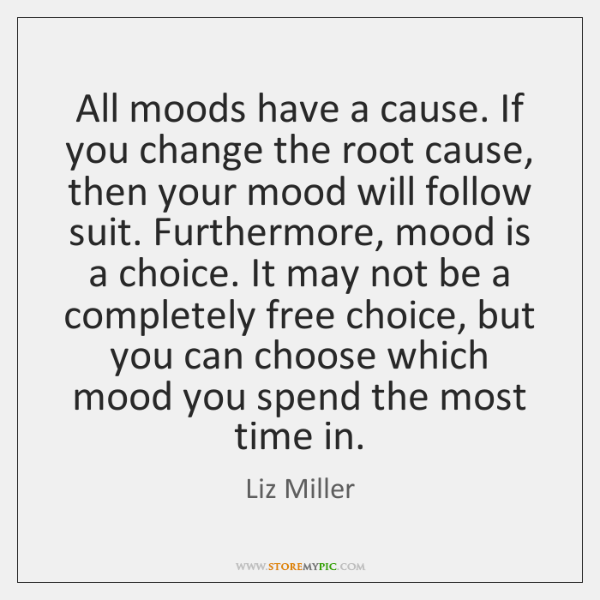 All moods have a cause. If you change the root cause, then ...