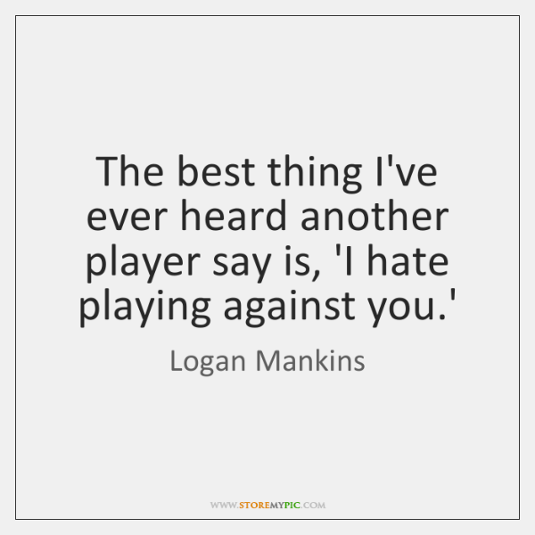 The best thing I've ever heard another player say is, 'I hate ...