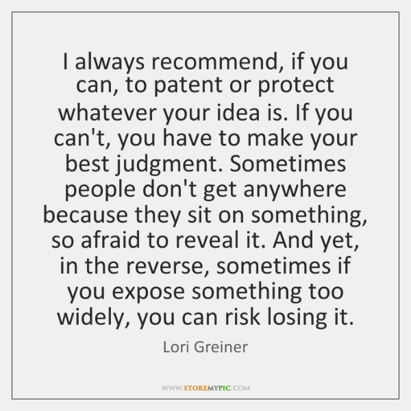 I always recommend, if you can, to patent or protect whatever your ...