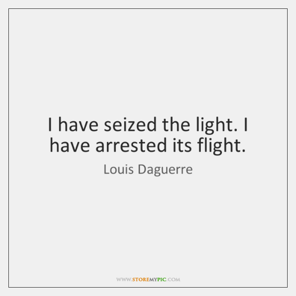 I have seized the light. I have arrested its flight.