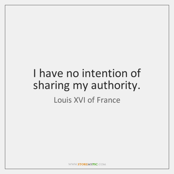 I have no intention of sharing my authority.