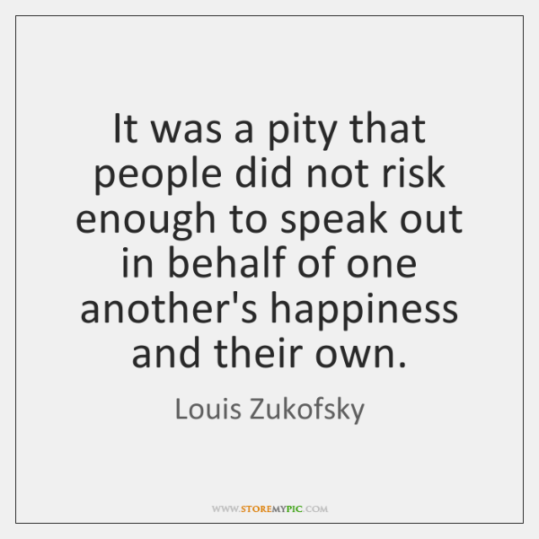 It was a pity that people did not risk enough to speak ...