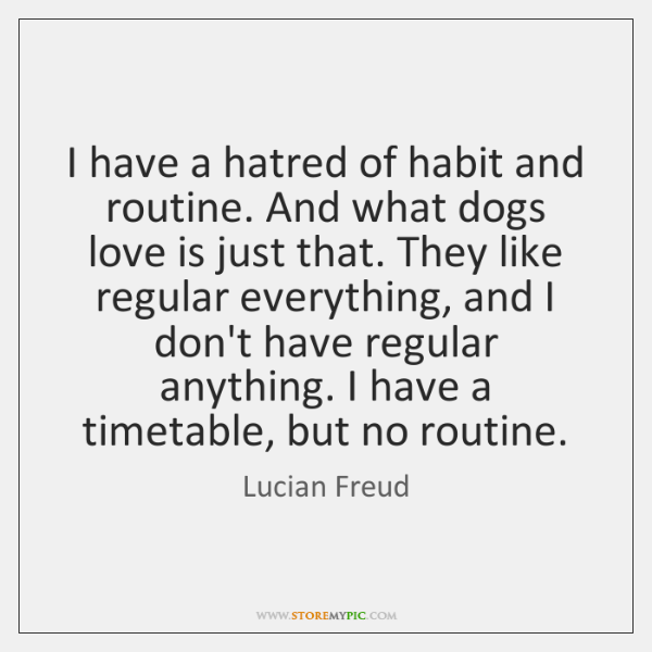 I have a hatred of habit and routine. And what dogs love ...