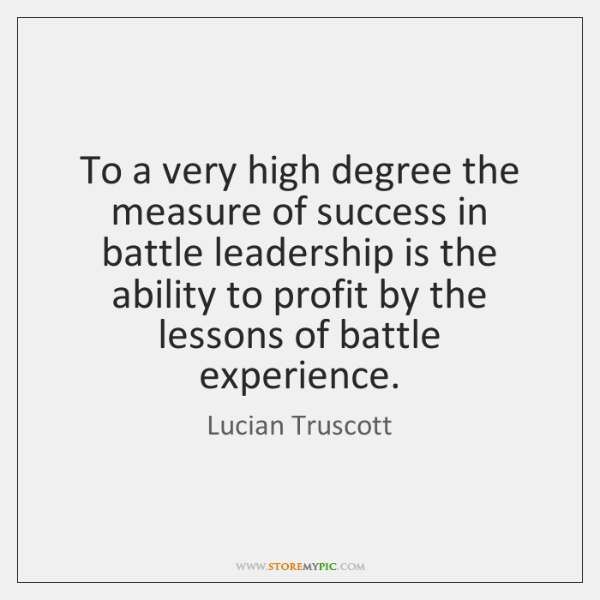 To a very high degree the measure of success in battle leadership ...