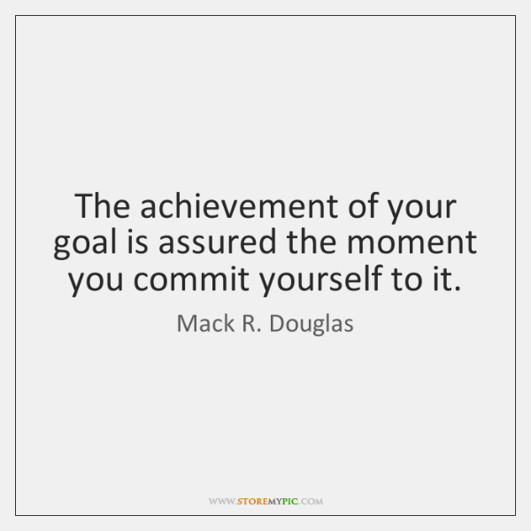 The achievement of your goal is assured the moment you commit yourself ...