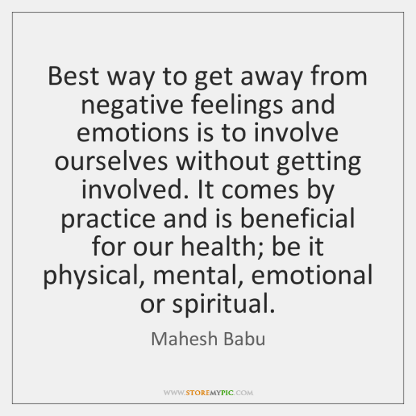 Best way to get away from negative feelings and emotions is to ...