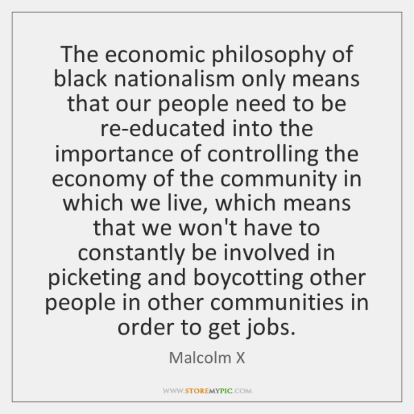 The economic philosophy of black nationalism only means that our people need ...