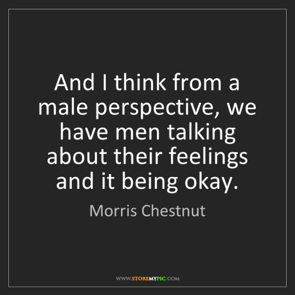 Morris Chestnut: And I think from a male perspective, we have men talking...